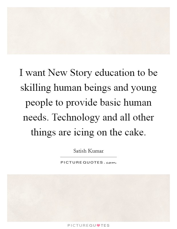 I want New Story education to be skilling human beings and young people to provide basic human needs. Technology and all other things are icing on the cake Picture Quote #1