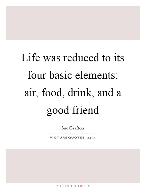 Life was reduced to its four basic elements: air, food, drink, and a good friend Picture Quote #1