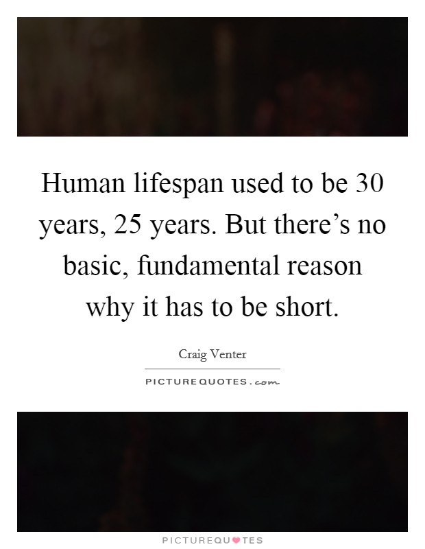 Human lifespan used to be 30 years, 25 years. But there's no basic, fundamental reason why it has to be short Picture Quote #1