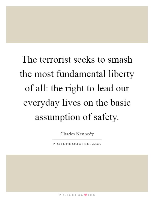 The terrorist seeks to smash the most fundamental liberty of all: the right to lead our everyday lives on the basic assumption of safety Picture Quote #1