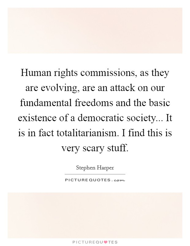 Human rights commissions, as they are evolving, are an attack on our fundamental freedoms and the basic existence of a democratic society... It is in fact totalitarianism. I find this is very scary stuff Picture Quote #1