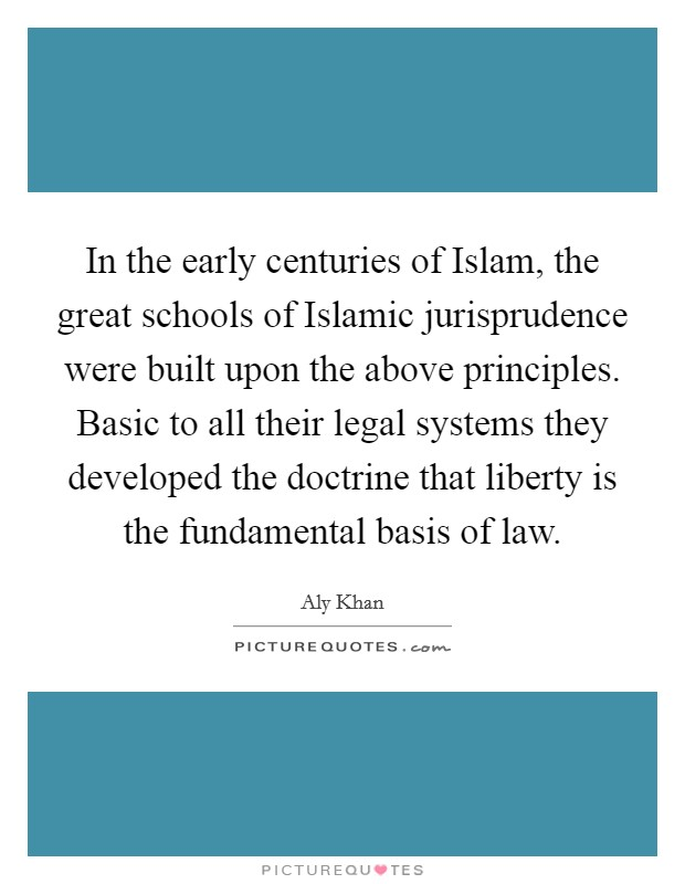 In the early centuries of Islam, the great schools of Islamic jurisprudence were built upon the above principles. Basic to all their legal systems they developed the doctrine that liberty is the fundamental basis of law Picture Quote #1