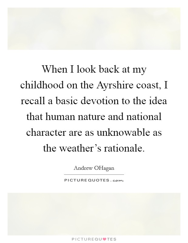 When I look back at my childhood on the Ayrshire coast, I recall a basic devotion to the idea that human nature and national character are as unknowable as the weather's rationale Picture Quote #1