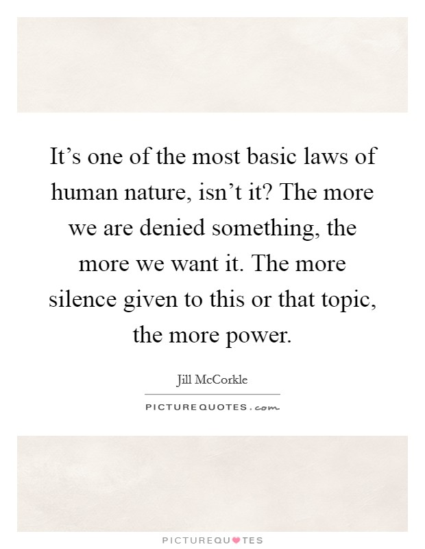 It's one of the most basic laws of human nature, isn't it? The more we are denied something, the more we want it. The more silence given to this or that topic, the more power Picture Quote #1
