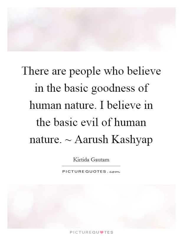 There are people who believe in the basic goodness of human nature. I believe in the basic evil of human nature. ~ Aarush Kashyap Picture Quote #1