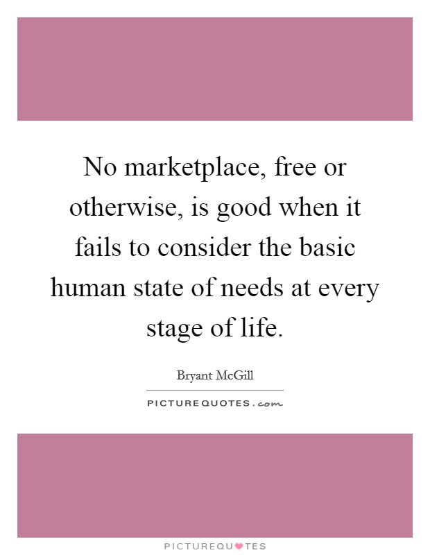 No marketplace, free or otherwise, is good when it fails to consider the basic human state of needs at every stage of life Picture Quote #1