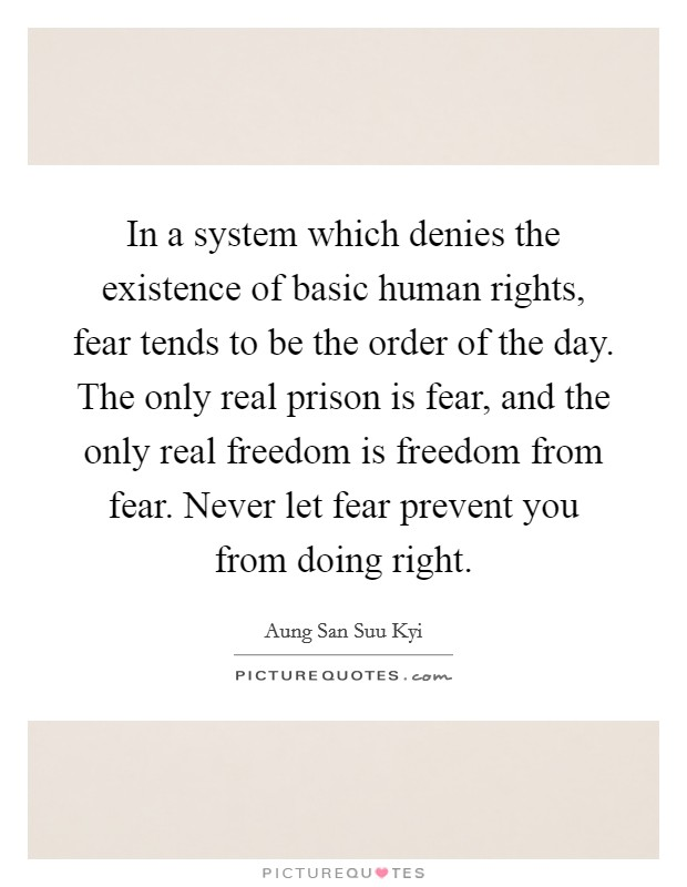 In a system which denies the existence of basic human rights, fear tends to be the order of the day. The only real prison is fear, and the only real freedom is freedom from fear. Never let fear prevent you from doing right Picture Quote #1