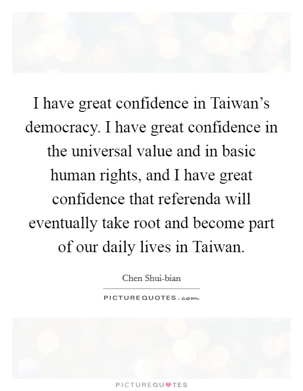 I have great confidence in Taiwan's democracy. I have great confidence in the universal value and in basic human rights, and I have great confidence that referenda will eventually take root and become part of our daily lives in Taiwan Picture Quote #1