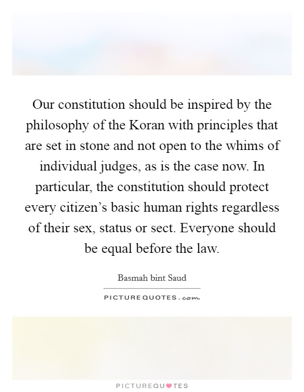 Our constitution should be inspired by the philosophy of the Koran with principles that are set in stone and not open to the whims of individual judges, as is the case now. In particular, the constitution should protect every citizen's basic human rights regardless of their sex, status or sect. Everyone should be equal before the law Picture Quote #1
