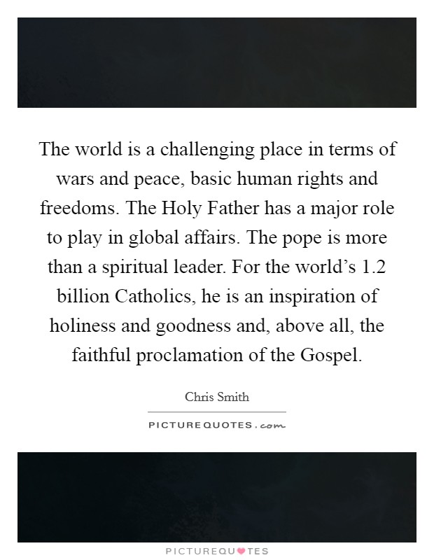 The world is a challenging place in terms of wars and peace, basic human rights and freedoms. The Holy Father has a major role to play in global affairs. The pope is more than a spiritual leader. For the world's 1.2 billion Catholics, he is an inspiration of holiness and goodness and, above all, the faithful proclamation of the Gospel Picture Quote #1