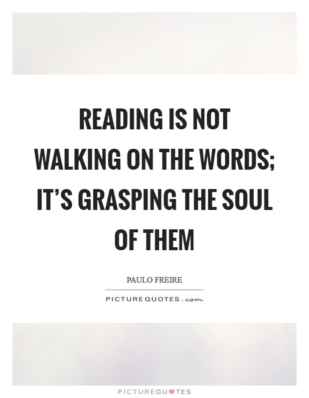 Reading is not walking on the words; it's grasping the soul of them Picture Quote #1
