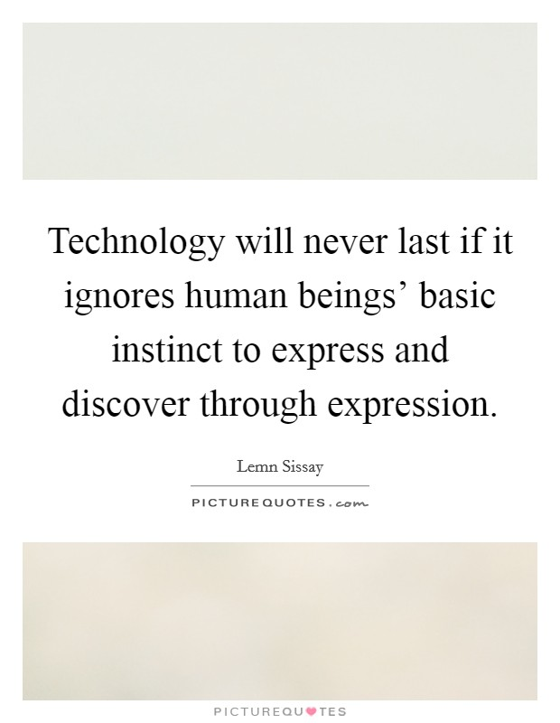 Technology will never last if it ignores human beings' basic instinct to express and discover through expression Picture Quote #1