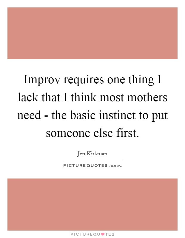 Improv requires one thing I lack that I think most mothers need - the basic instinct to put someone else first Picture Quote #1