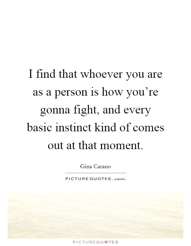 I find that whoever you are as a person is how you're gonna fight, and every basic instinct kind of comes out at that moment Picture Quote #1