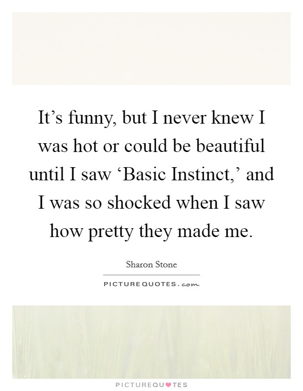 It's funny, but I never knew I was hot or could be beautiful until I saw 'Basic Instinct,' and I was so shocked when I saw how pretty they made me Picture Quote #1