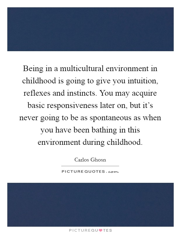 Being in a multicultural environment in childhood is going to give you intuition, reflexes and instincts. You may acquire basic responsiveness later on, but it's never going to be as spontaneous as when you have been bathing in this environment during childhood Picture Quote #1