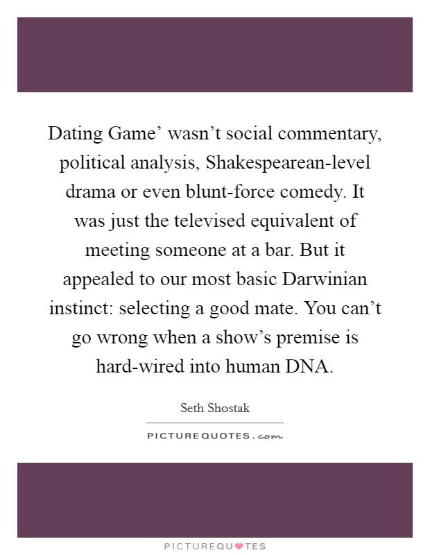 Dating Game' wasn't social commentary, political analysis, Shakespearean-level drama or even blunt-force comedy. It was just the televised equivalent of meeting someone at a bar. But it appealed to our most basic Darwinian instinct: selecting a good mate. You can't go wrong when a show's premise is hard-wired into human DNA Picture Quote #1