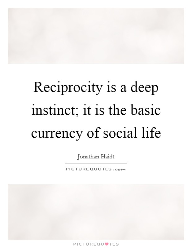 Reciprocity is a deep instinct; it is the basic currency of social life Picture Quote #1