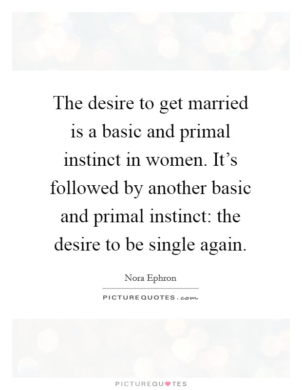 The desire to get married is a basic and primal instinct in women. It's followed by another basic and primal instinct: the desire to be single again Picture Quote #1