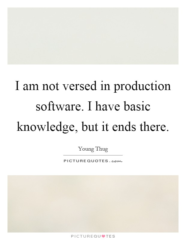 I am not versed in production software. I have basic knowledge, but it ends there Picture Quote #1