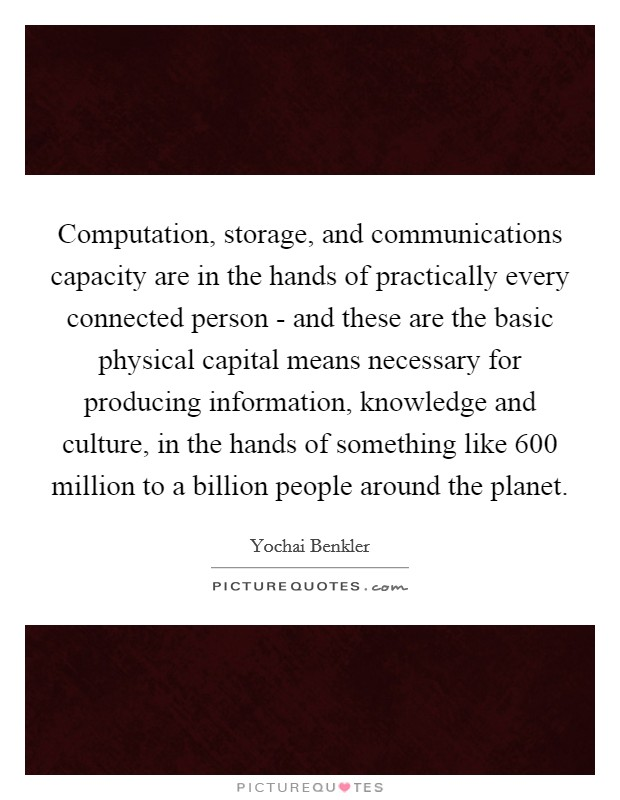Computation, storage, and communications capacity are in the hands of practically every connected person - and these are the basic physical capital means necessary for producing information, knowledge and culture, in the hands of something like 600 million to a billion people around the planet Picture Quote #1