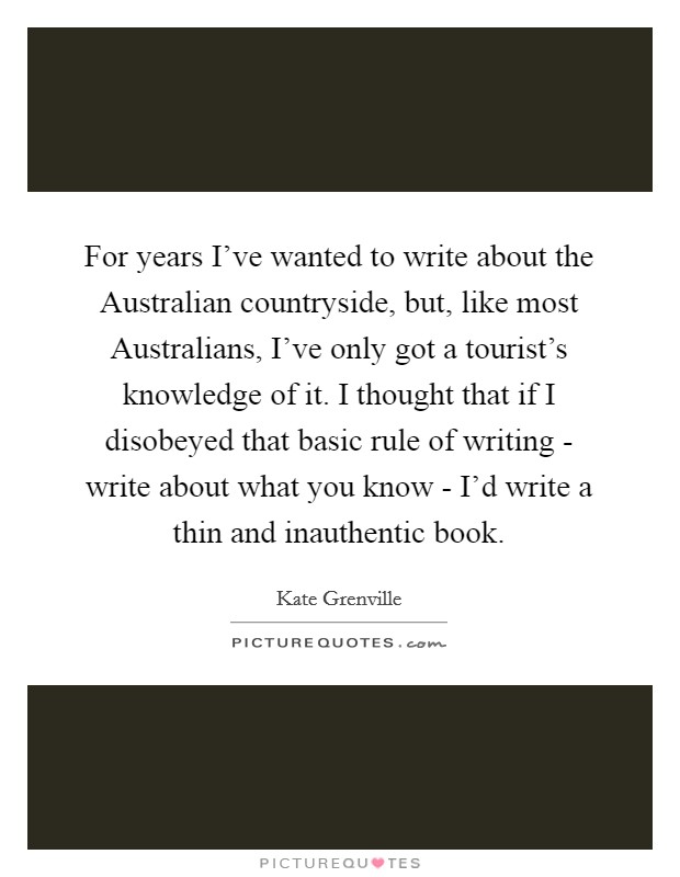 For years I've wanted to write about the Australian countryside, but, like most Australians, I've only got a tourist's knowledge of it. I thought that if I disobeyed that basic rule of writing - write about what you know - I'd write a thin and inauthentic book Picture Quote #1