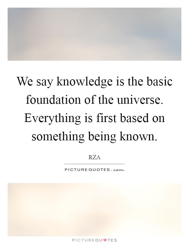 We say knowledge is the basic foundation of the universe. Everything is first based on something being known Picture Quote #1