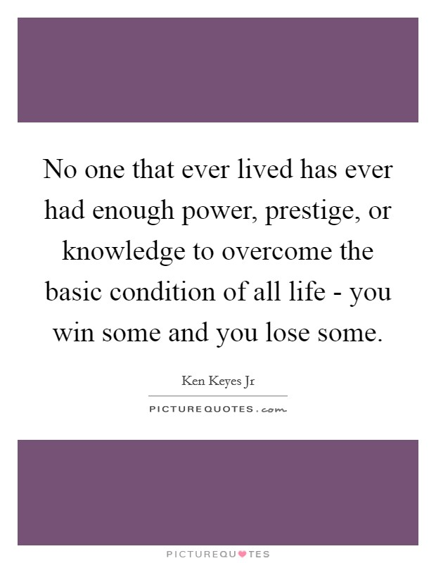 No one that ever lived has ever had enough power, prestige, or knowledge to overcome the basic condition of all life - you win some and you lose some Picture Quote #1