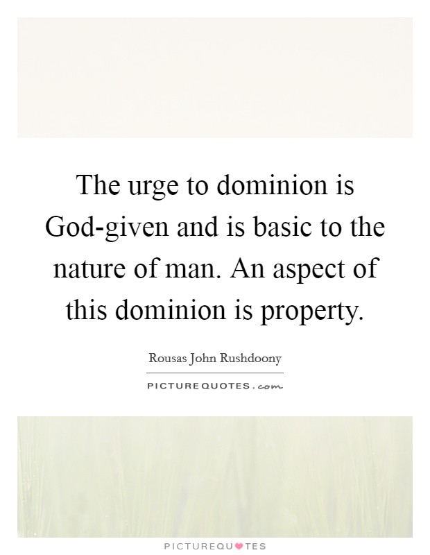 The urge to dominion is God-given and is basic to the nature of man. An aspect of this dominion is property Picture Quote #1