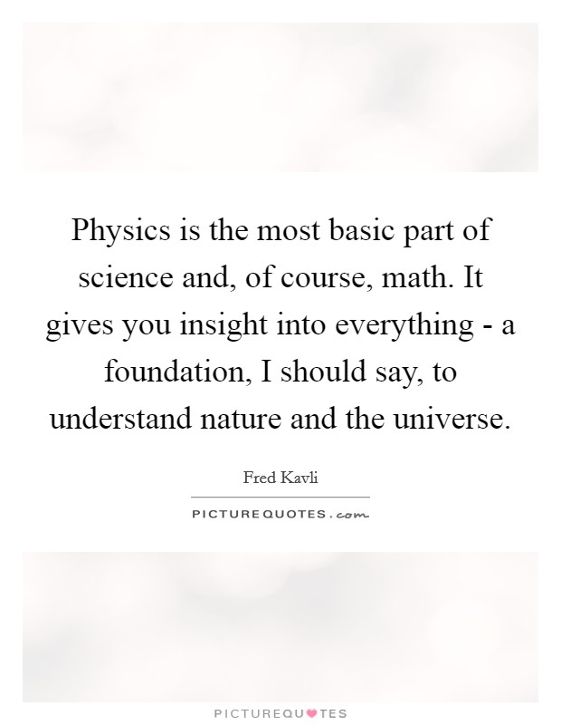 Physics is the most basic part of science and, of course, math. It gives you insight into everything - a foundation, I should say, to understand nature and the universe Picture Quote #1
