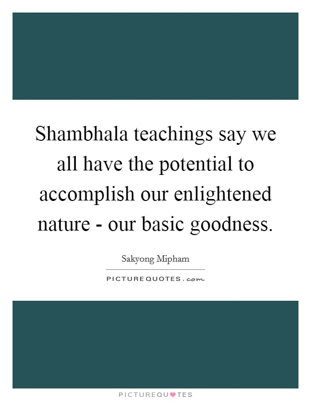 Shambhala teachings say we all have the potential to accomplish our enlightened nature - our basic goodness Picture Quote #1