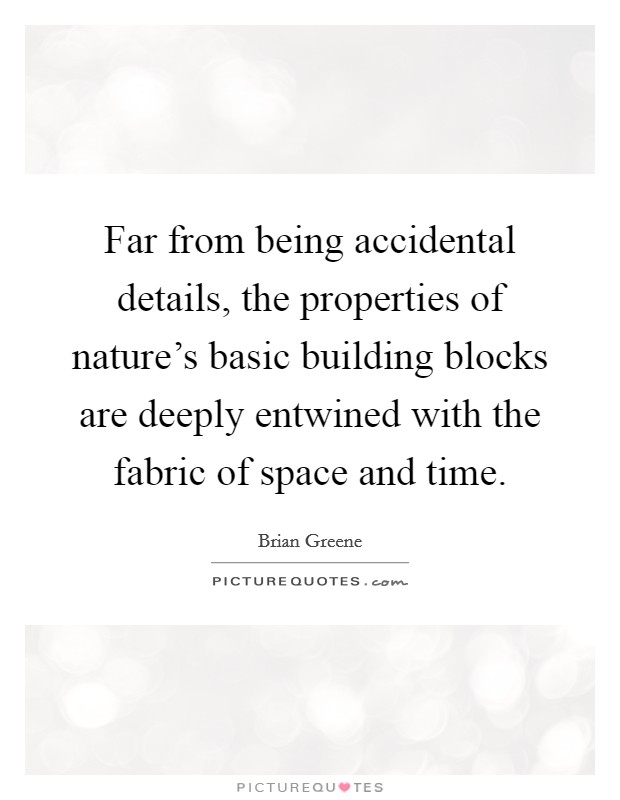 Far from being accidental details, the properties of nature's basic building blocks are deeply entwined with the fabric of space and time Picture Quote #1
