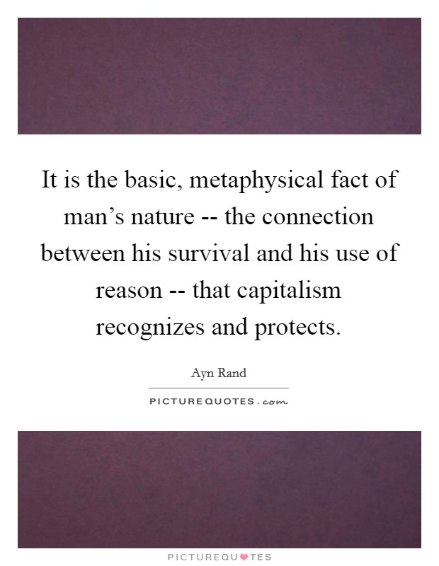 It is the basic, metaphysical fact of man's nature -- the connection between his survival and his use of reason -- that capitalism recognizes and protects Picture Quote #1