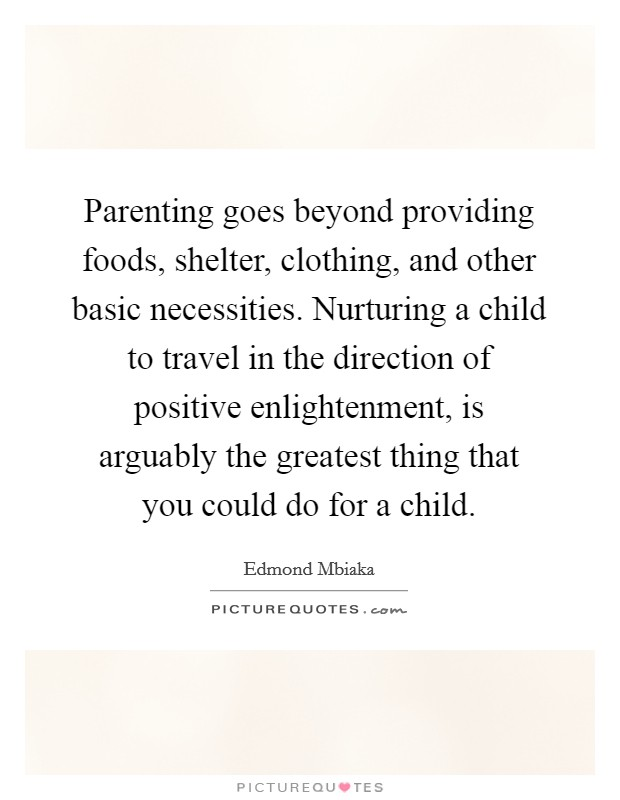Parenting goes beyond providing foods, shelter, clothing, and other basic necessities. Nurturing a child to travel in the direction of positive enlightenment, is arguably the greatest thing that you could do for a child Picture Quote #1