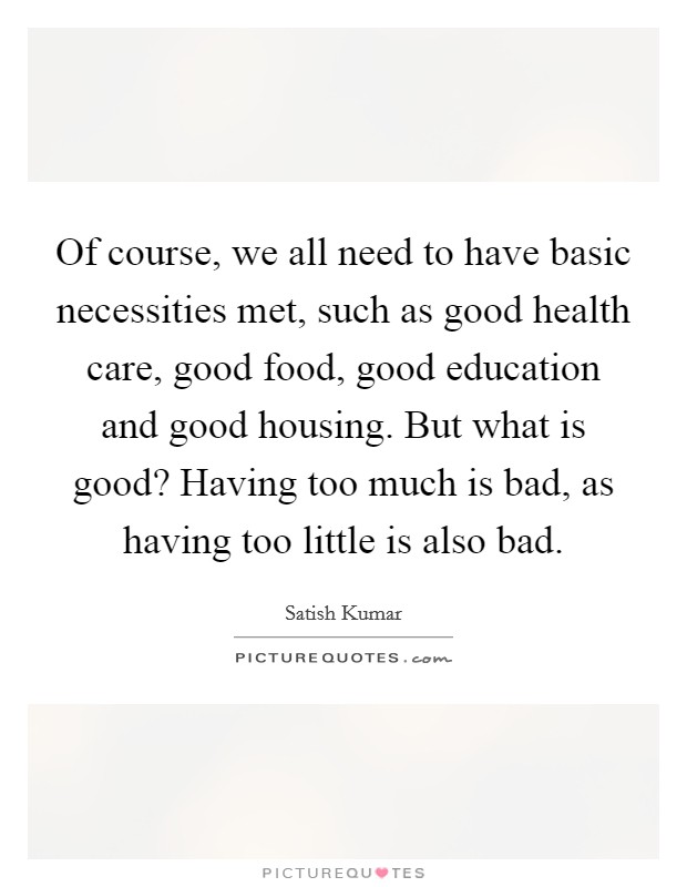 Of course, we all need to have basic necessities met, such as good health care, good food, good education and good housing. But what is good? Having too much is bad, as having too little is also bad Picture Quote #1