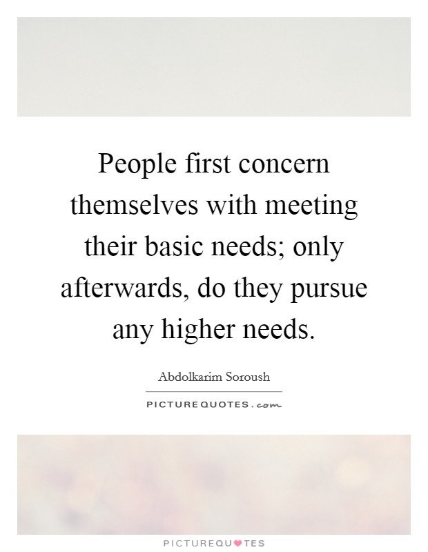 People first concern themselves with meeting their basic needs; only afterwards, do they pursue any higher needs Picture Quote #1