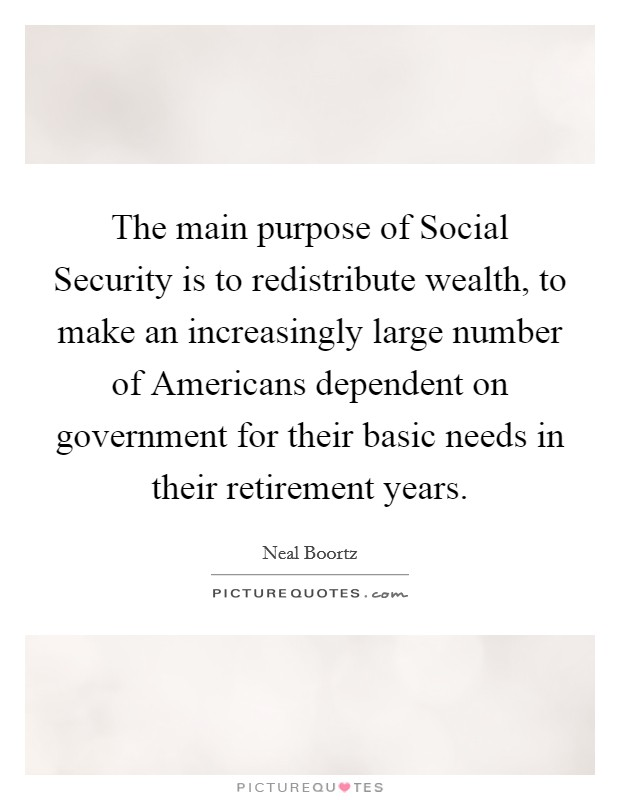 The main purpose of Social Security is to redistribute wealth, to make an increasingly large number of Americans dependent on government for their basic needs in their retirement years Picture Quote #1