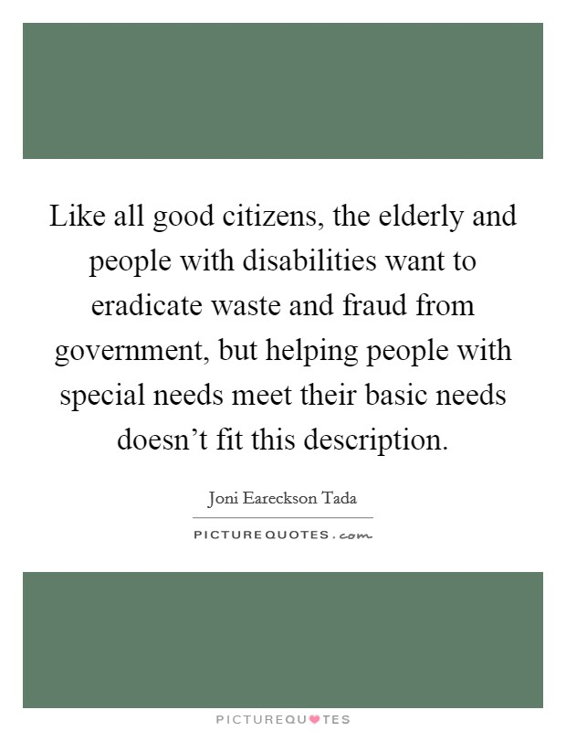 Like all good citizens, the elderly and people with disabilities want to eradicate waste and fraud from government, but helping people with special needs meet their basic needs doesn't fit this description Picture Quote #1