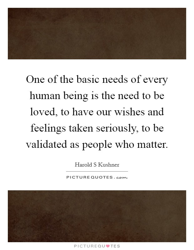 One of the basic needs of every human being is the need to be loved, to have our wishes and feelings taken seriously, to be validated as people who matter Picture Quote #1