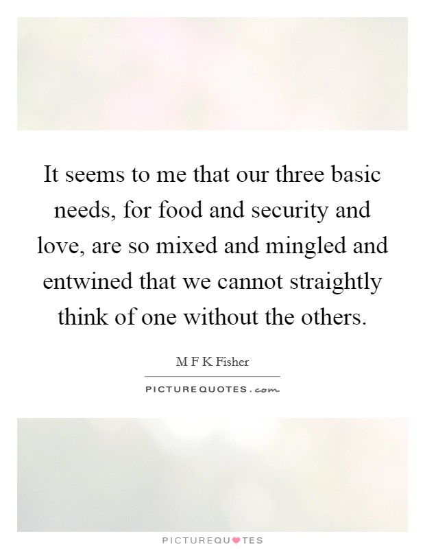 It seems to me that our three basic needs, for food and security and love, are so mixed and mingled and entwined that we cannot straightly think of one without the others Picture Quote #1