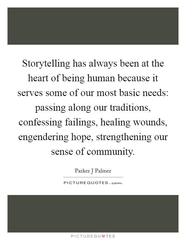 Storytelling has always been at the heart of being human because it serves some of our most basic needs: passing along our traditions, confessing failings, healing wounds, engendering hope, strengthening our sense of community Picture Quote #1