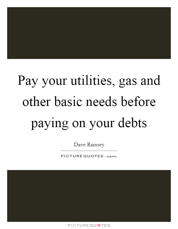 Pay your utilities, gas and other basic needs before paying on your debts Picture Quote #1