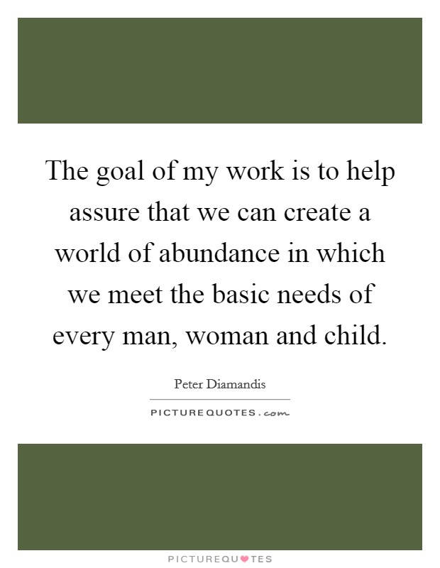 The goal of my work is to help assure that we can create a world of abundance in which we meet the basic needs of every man, woman and child Picture Quote #1