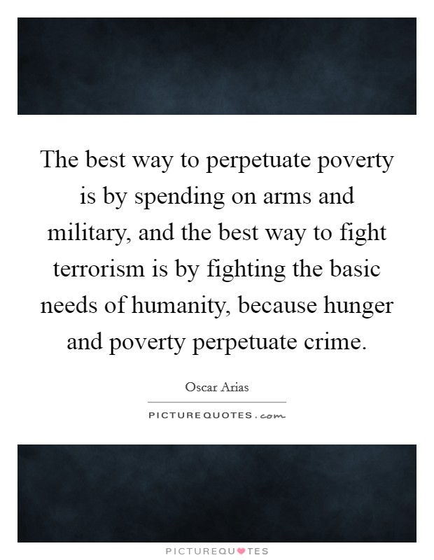 The best way to perpetuate poverty is by spending on arms and military, and the best way to fight terrorism is by fighting the basic needs of humanity, because hunger and poverty perpetuate crime Picture Quote #1