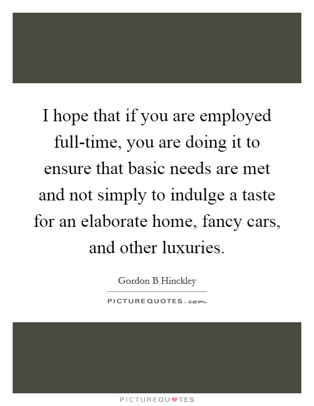I hope that if you are employed full-time, you are doing it to ensure that basic needs are met and not simply to indulge a taste for an elaborate home, fancy cars, and other luxuries Picture Quote #1