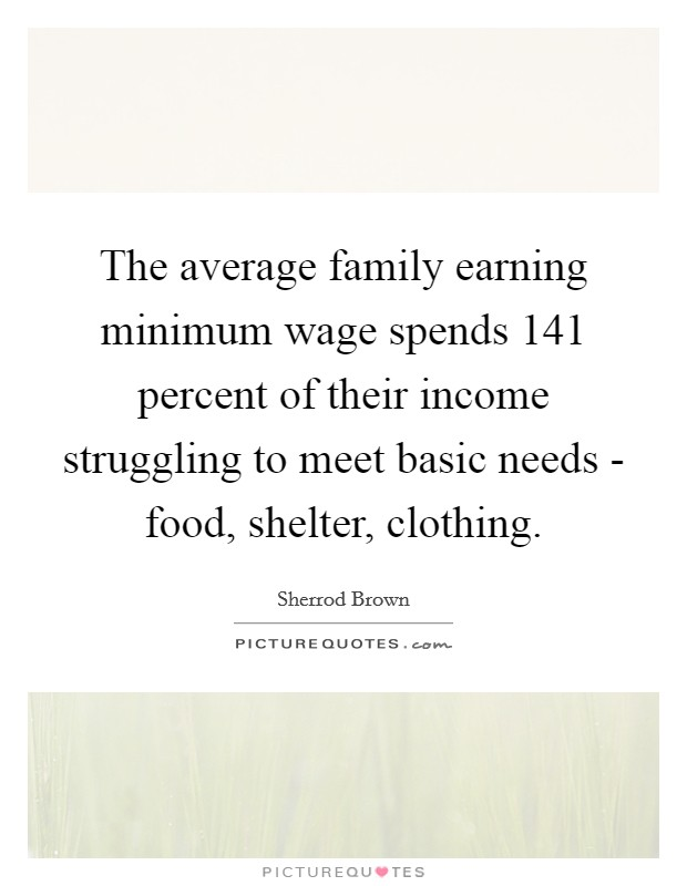 The average family earning minimum wage spends 141 percent of their income struggling to meet basic needs - food, shelter, clothing Picture Quote #1