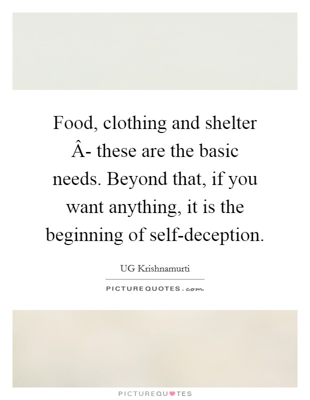 Food, clothing and shelter Â- these are the basic needs. Beyond that, if you want anything, it is the beginning of self-deception Picture Quote #1