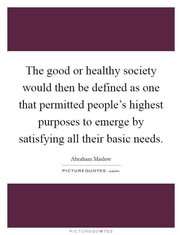 The good or healthy society would then be defined as one that permitted people's highest purposes to emerge by satisfying all their basic needs Picture Quote #1