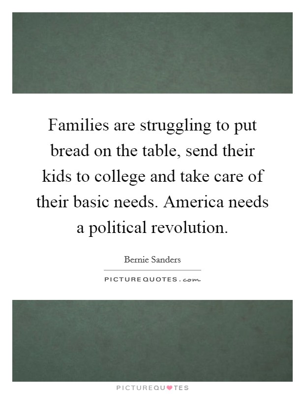 Families are struggling to put bread on the table, send their kids to college and take care of their basic needs. America needs a political revolution Picture Quote #1