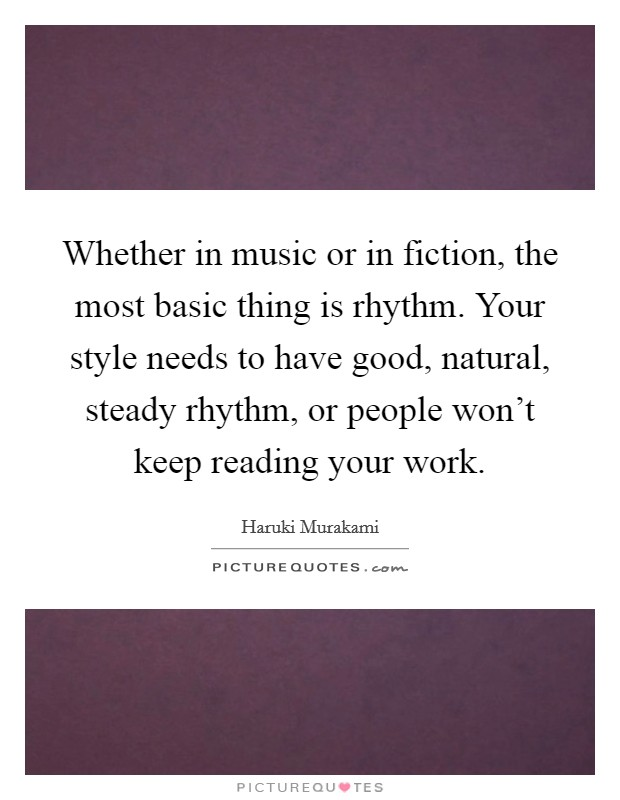 Whether in music or in fiction, the most basic thing is rhythm. Your style needs to have good, natural, steady rhythm, or people won't keep reading your work Picture Quote #1